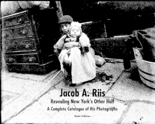 Jacob A. Riis: Revealing New York's Other Half. A Complete Catalogue of His Photographs
